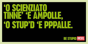 DIESEL ve lo dice anche in dialetto: BE STUPID!